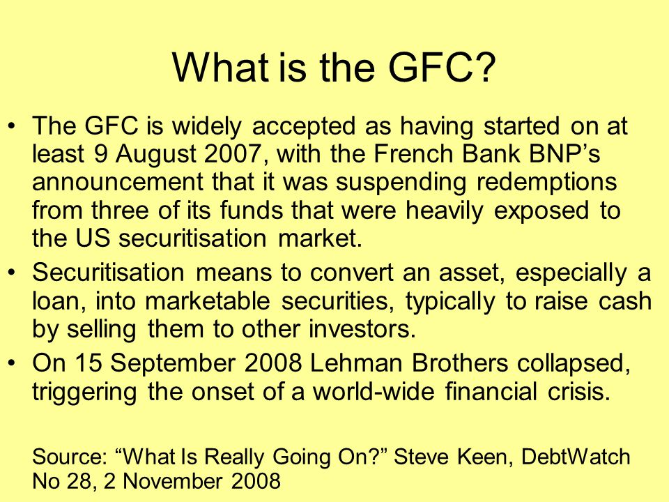 What is the GFC? The GFC is widely accepted as having started on at least 9 August 2007, with the French Bank BNP's announcement that it was suspendin
