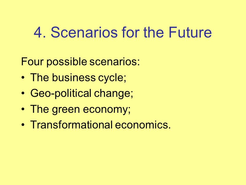 4. Scenarios for the Future Four possible scenarios: The business cycle; Geo-political change; The green economy; Transformational economics.