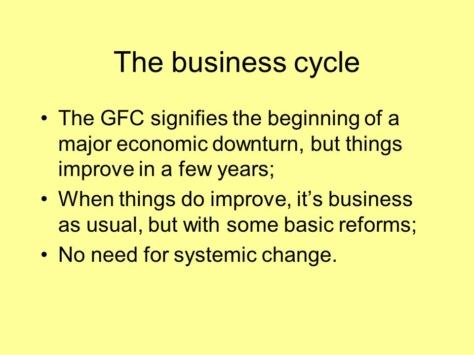 The business cycle The GFC signifies the beginning of a major economic downturn, but things improve in a few years; When things do improve, it's busin