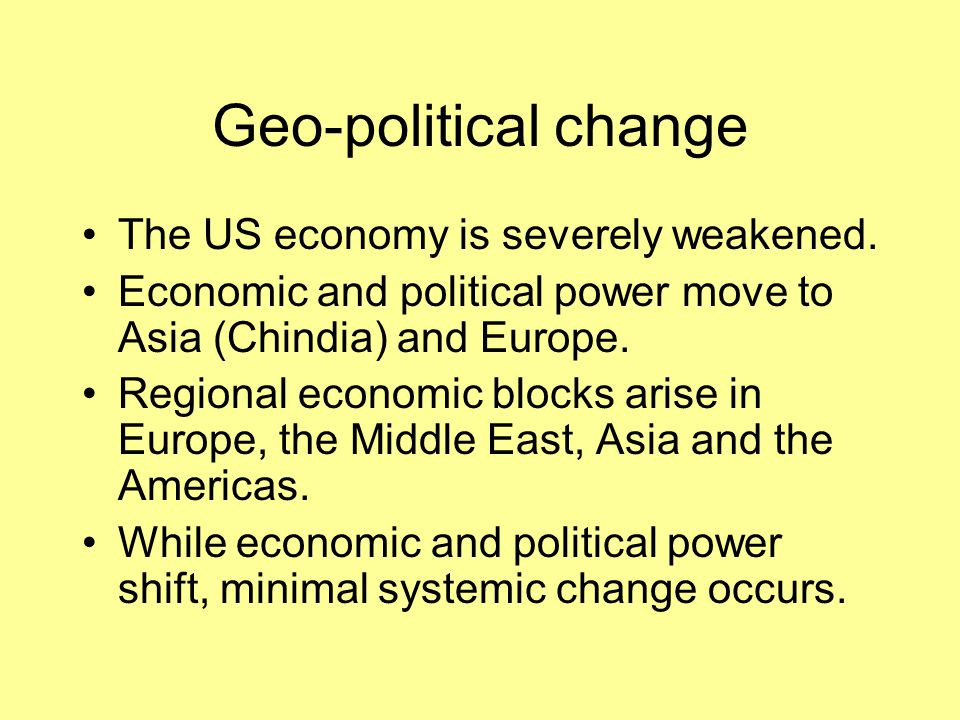 Geo-political change The US economy is severely weakened. Economic and political power move to Asia (Chindia) and Europe. Regional economic blocks ari