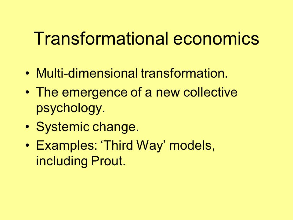 Transformational economics Multi-dimensional transformation. The emergence of a new collective psychology. Systemic change. Examples: 'Third Way' mode