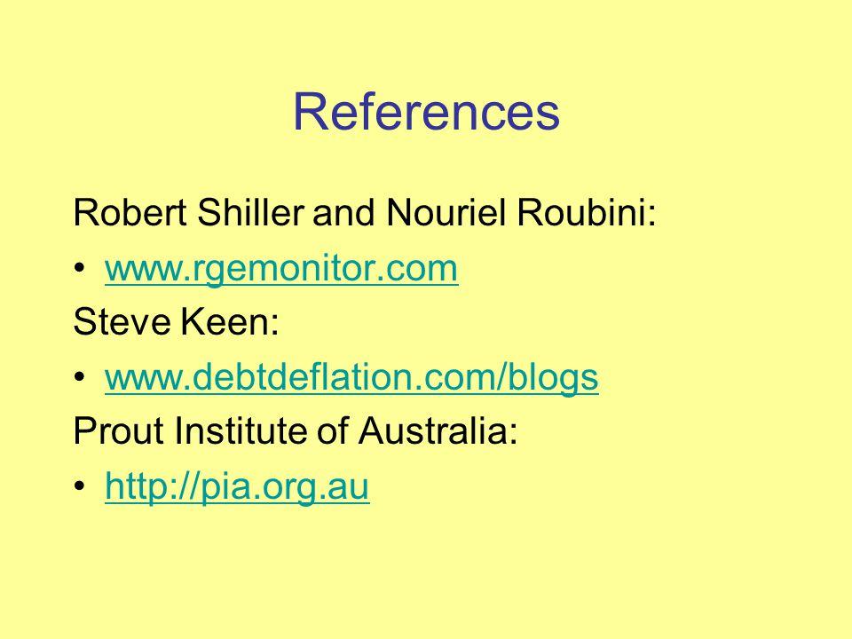 References Robert Shiller and Nouriel Roubini: www.rgemonitor.com Steve Keen: www.debtdeflation.com/blogs Prout Institute of Australia: http://pia.org