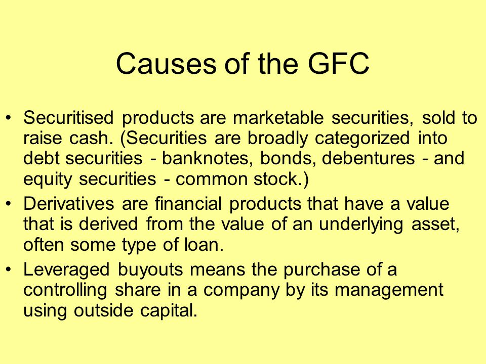 Causes of the GFC Securitised products are marketable securities, sold to raise cash. (Securities are broadly categorized into debt securities - bankn