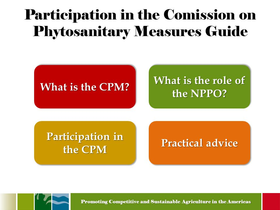 Promoting Competitive and Sustainable Agriculture in the Americas Participation in the Comission on Phytosanitary Measures Guide What is the CPM.