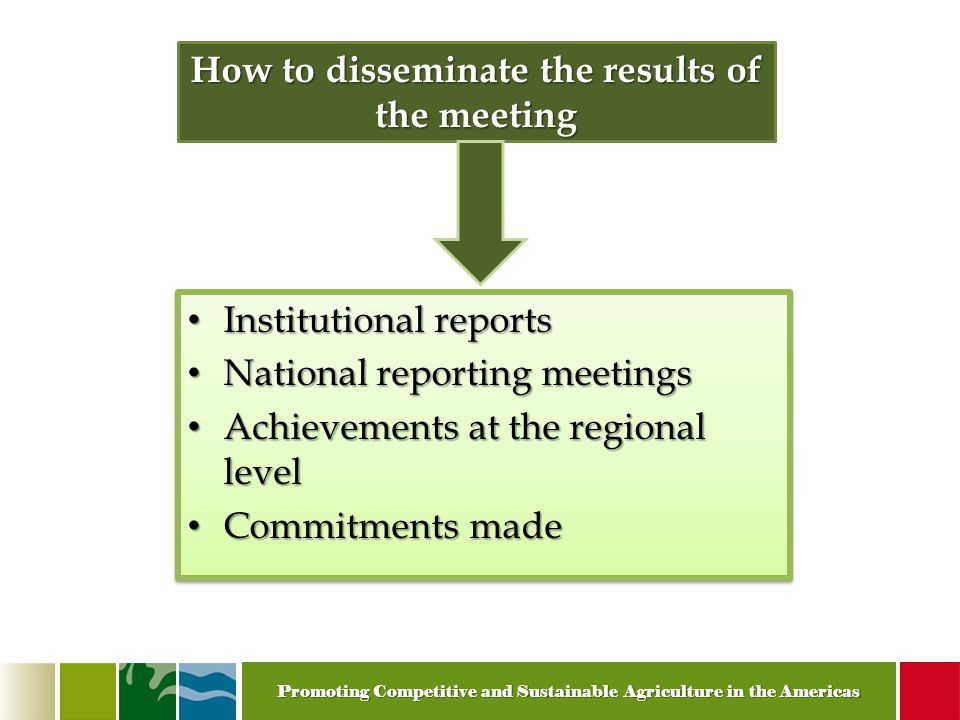 Promoting Competitive and Sustainable Agriculture in the Americas How to disseminate the results of the meeting Institutional reports Institutional reports National reporting meetings National reporting meetings Achievements at the regional level Achievements at the regional level Commitments made Commitments made Institutional reports Institutional reports National reporting meetings National reporting meetings Achievements at the regional level Achievements at the regional level Commitments made Commitments made