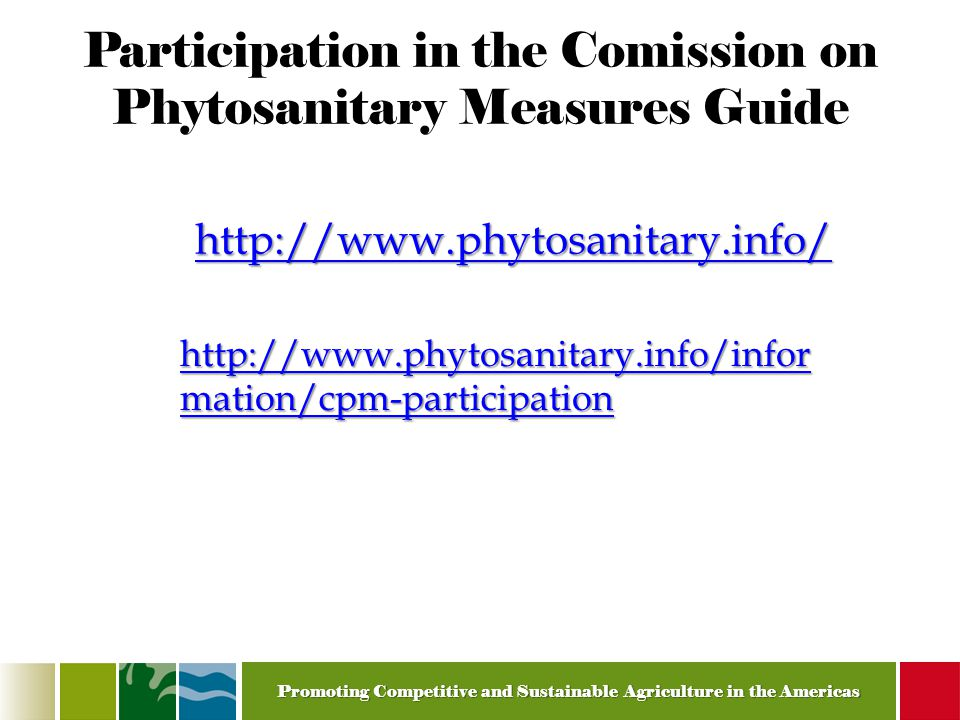 Promoting Competitive and Sustainable Agriculture in the Americas Participation in the Comission on Phytosanitary Measures Guide http://www.phytosanitary.info/ http://www.phytosanitary.info/infor mation/cpm-participation http://www.phytosanitary.info/infor mation/cpm-participation