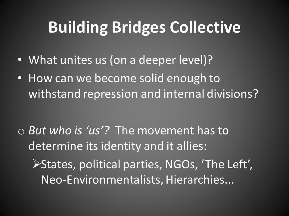 Building Bridges Collective What unites us (on a deeper level)? How can we become solid enough to withstand repression and internal divisions? o But w