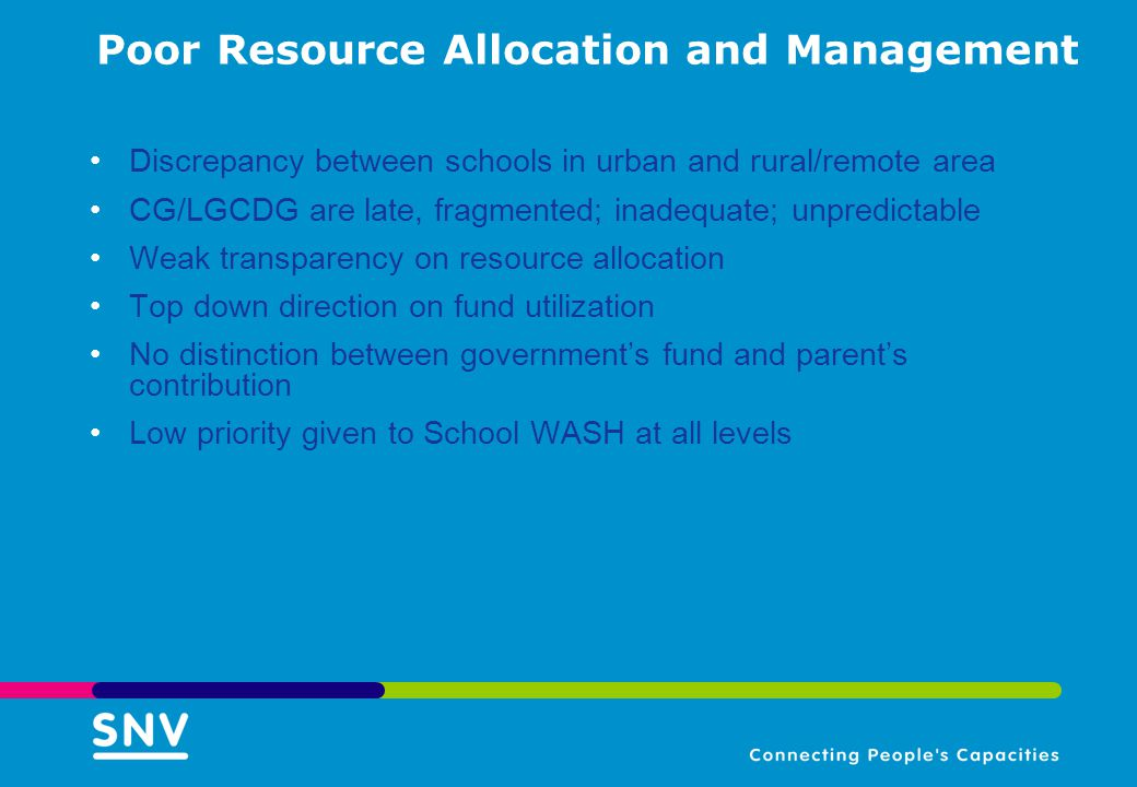 Poor Resource Allocation and Management Discrepancy between schools in urban and rural/remote area CG/LGCDG are late, fragmented; inadequate; unpredictable Weak transparency on resource allocation Top down direction on fund utilization No distinction between government's fund and parent's contribution Low priority given to School WASH at all levels