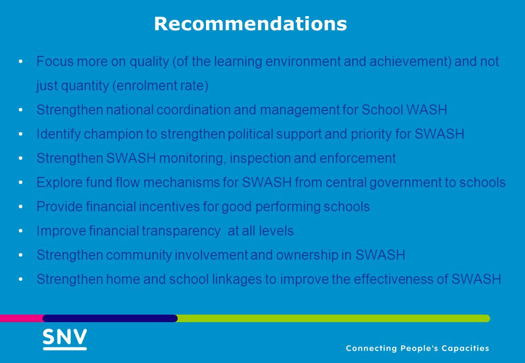 Recommendations Focus more on quality (of the learning environment and achievement) and not just quantity (enrolment rate) Strengthen national coordination and management for School WASH Identify champion to strengthen political support and priority for SWASH Strengthen SWASH monitoring, inspection and enforcement Explore fund flow mechanisms for SWASH from central government to schools Provide financial incentives for good performing schools Improve financial transparency at all levels Strengthen community involvement and ownership in SWASH Strengthen home and school linkages to improve the effectiveness of SWASH