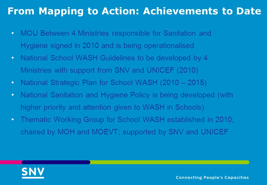 From Mapping to Action: Achievements to Date MOU Between 4 Ministries responsible for Sanitation and Hygiene signed in 2010 and is being operationalised National School WASH Guidelines to be developed by 4 Ministries with support from SNV and UNICEF (2010) National Strategic Plan for School WASH (2010 – 2015) National Sanitation and Hygiene Policy is being developed (with higher priority and attention given to WASH in Schools) Thematic Working Group for School WASH established in 2010; chaired by MOH and MOEVT; supported by SNV and UNICEF