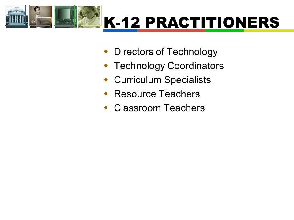 K-12 PRACTITIONERS  Directors of Technology  Technology Coordinators  Curriculum Specialists  Resource Teachers  Classroom Teachers