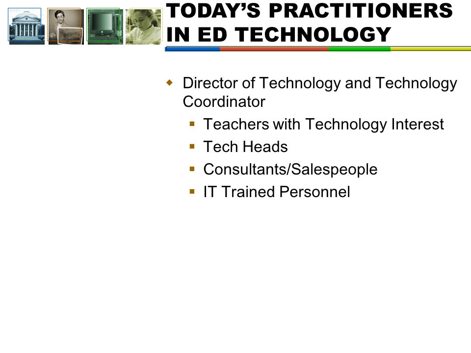 TODAY'S PRACTITIONERS IN ED TECHNOLOGY  Director of Technology and Technology Coordinator  Teachers with Technology Interest  Tech Heads  Consultants/Salespeople  IT Trained Personnel