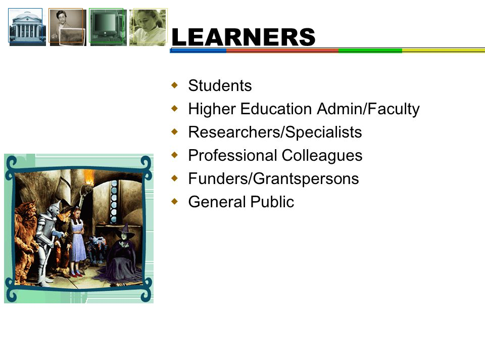  Students  Higher Education Admin/Faculty  Researchers/Specialists  Professional Colleagues  Funders/Grantspersons  General Public LEARNERS