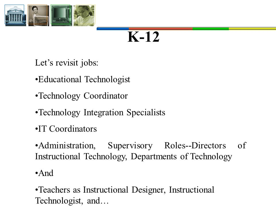 K-12 Let's revisit jobs: Educational Technologist Technology Coordinator Technology Integration Specialists IT Coordinators Administration, Supervisory Roles--Directors of Instructional Technology, Departments of Technology And Teachers as Instructional Designer, Instructional Technologist, and…