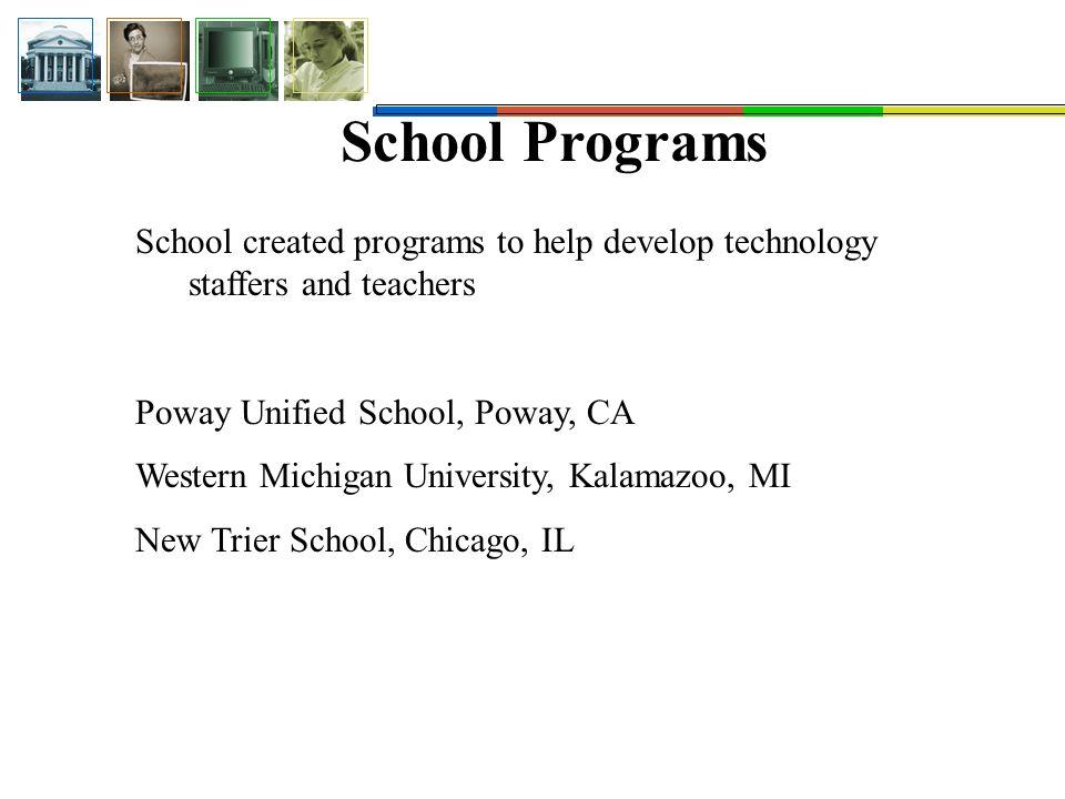School Programs School created programs to help develop technology staffers and teachers Poway Unified School, Poway, CA Western Michigan University, Kalamazoo, MI New Trier School, Chicago, IL