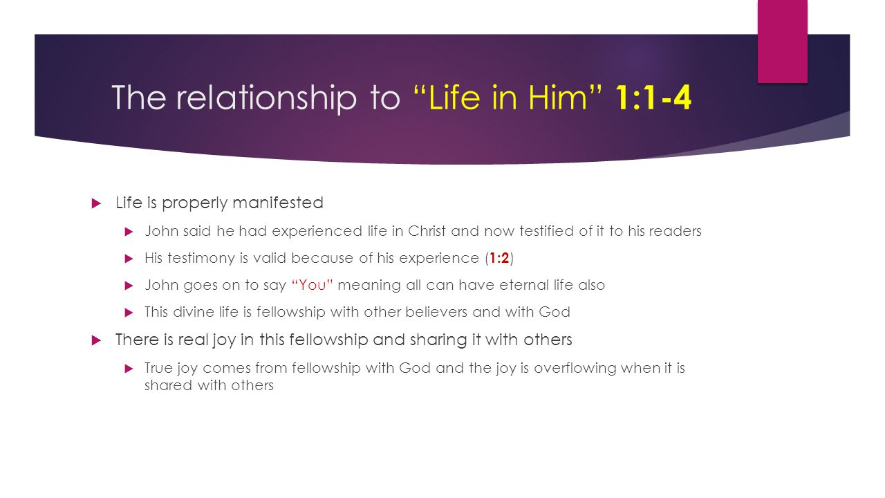 "The relationship to ""Life in Him"" 1:1-4  Life is properly manifested  John said he had experienced life in Christ and now testified of it to his rea"