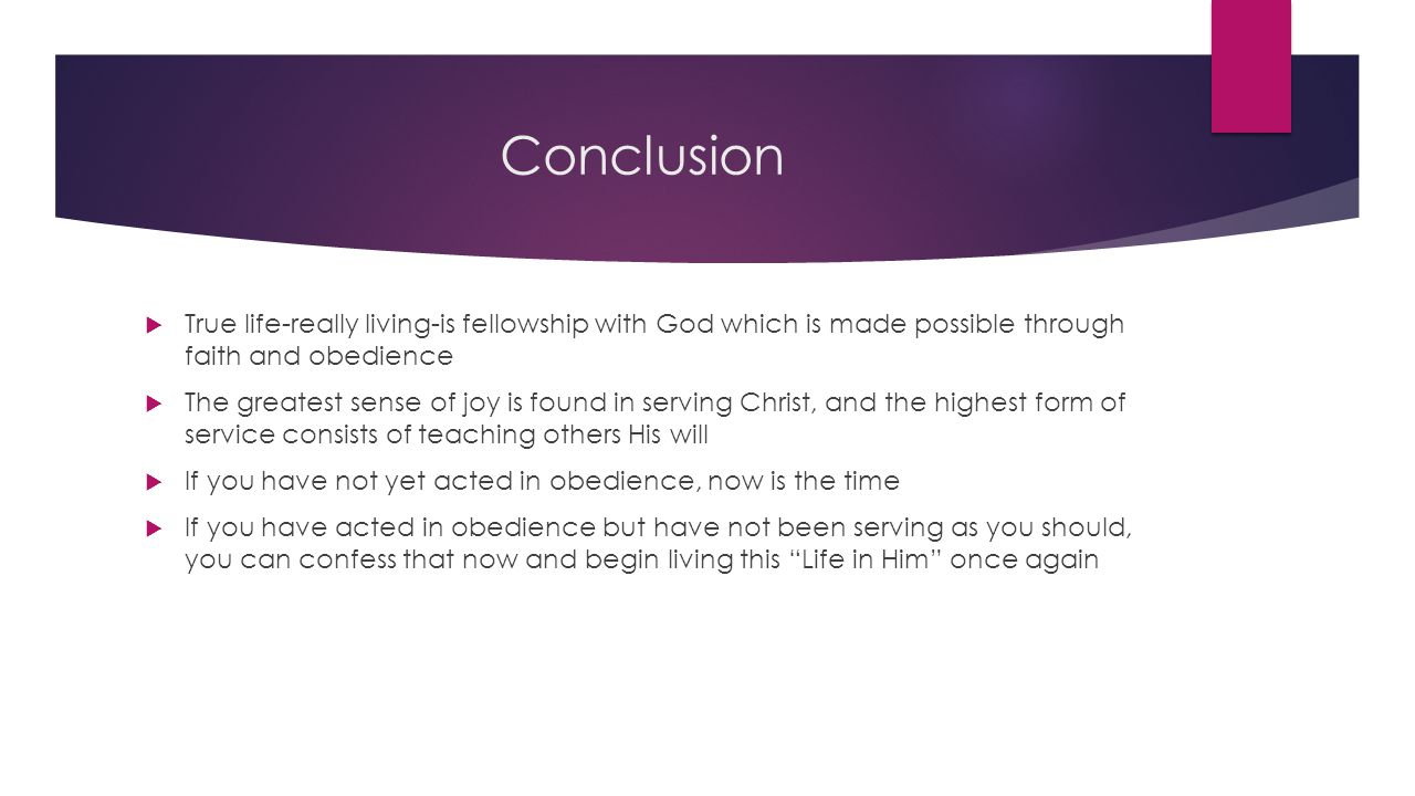 Conclusion  True life-really living-is fellowship with God which is made possible through faith and obedience  The greatest sense of joy is found in