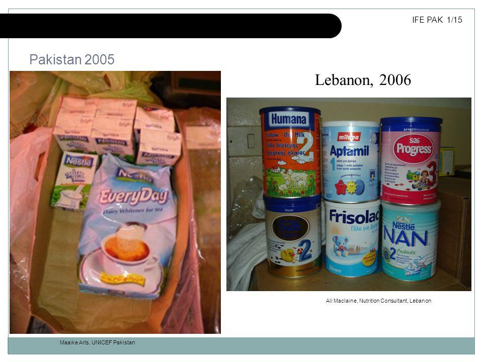 Inappropriate donations of milk products Maaike Arts, UNICEF Pakistan Pakistan 2005 Maaike Arts, UNICEF Pakistan IFE PAK 1/15 Lebanon, 2006 Ali Maclai