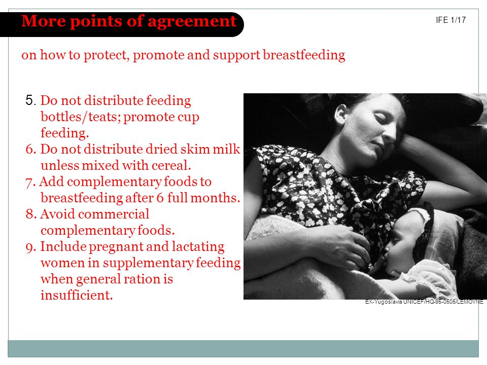 More points of agreement on how to protect, promote and support breastfeeding IFE 1/17 5. Do not distribute feeding bottles/teats; promote cup feeding