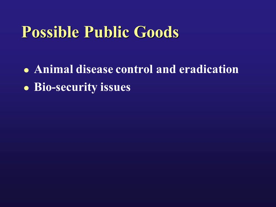 Possible Public Goods Animal disease control and eradication Bio-security issues