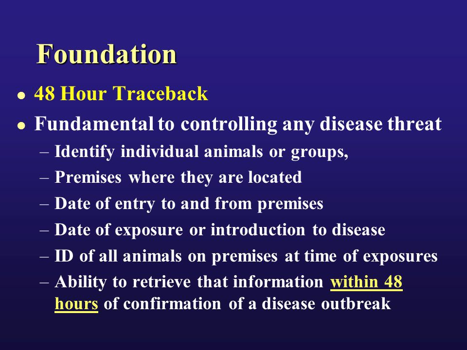 Foundation 48 Hour Traceback Fundamental to controlling any disease threat –Identify individual animals or groups, –Premises where they are located –Date of entry to and from premises –Date of exposure or introduction to disease –ID of all animals on premises at time of exposures –Ability to retrieve that information within 48 hours of confirmation of a disease outbreak