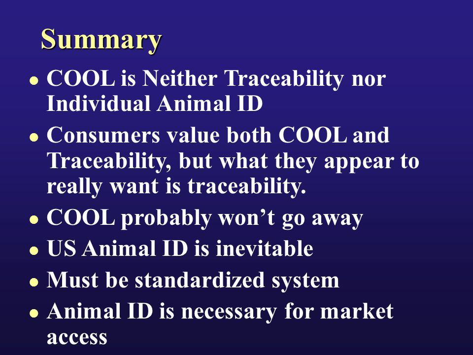 Summary COOL is Neither Traceability nor Individual Animal ID Consumers value both COOL and Traceability, but what they appear to really want is traceability.