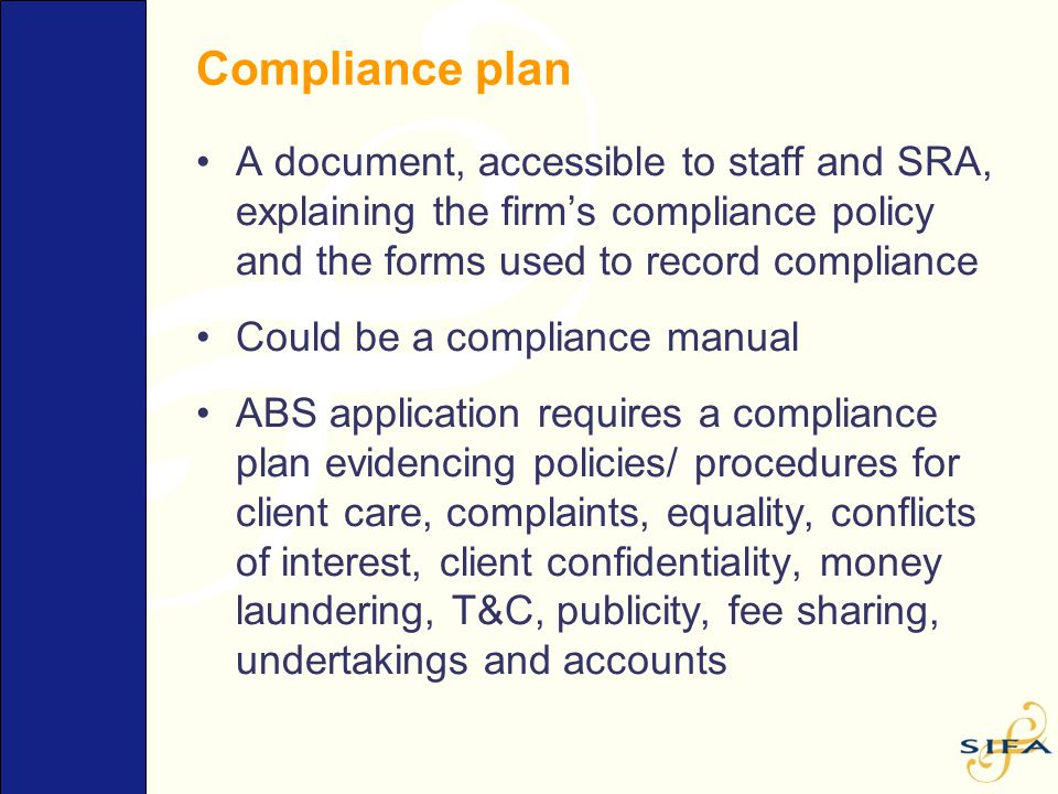 Compliance plan A document, accessible to staff and SRA, explaining the firm's compliance policy and the forms used to record compliance Could be a co