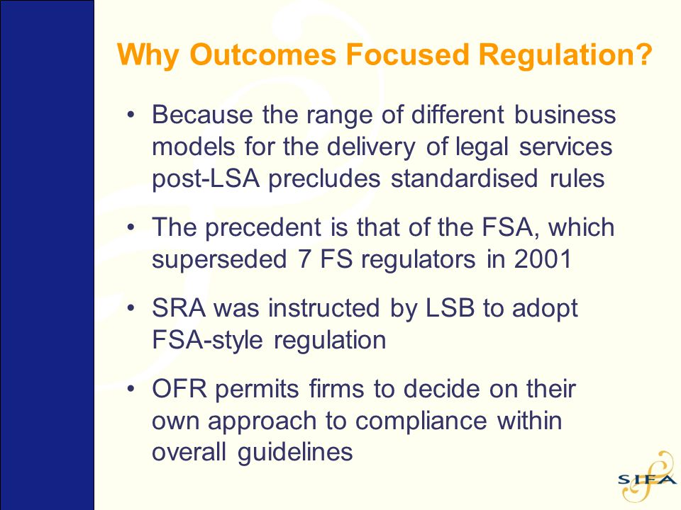Why Outcomes Focused Regulation? Because the range of different business models for the delivery of legal services post-LSA precludes standardised rul