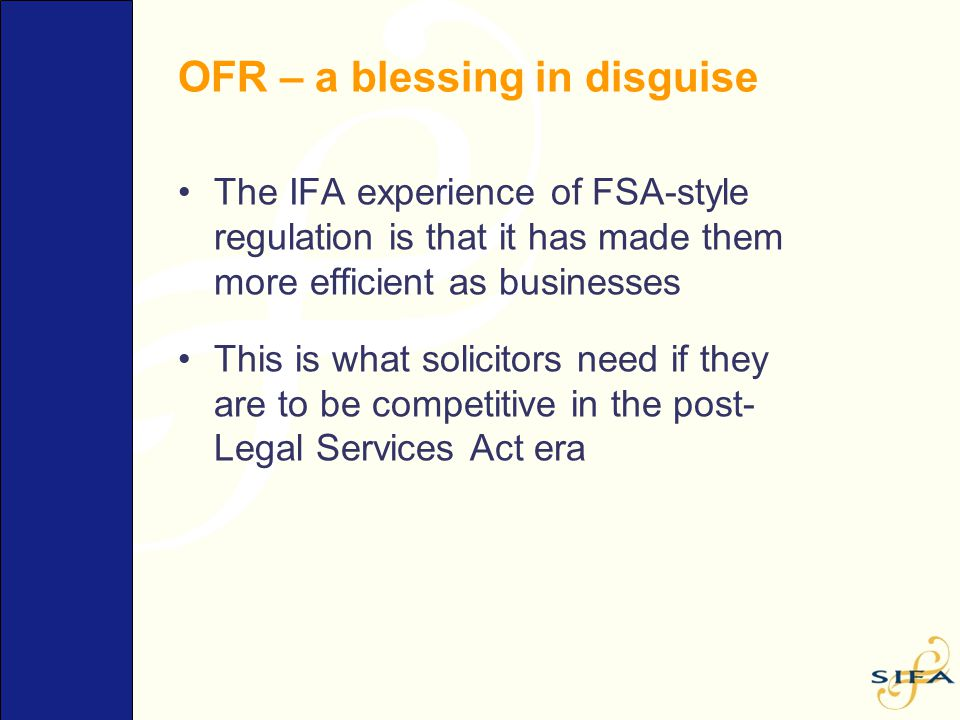 OFR – a blessing in disguise The IFA experience of FSA-style regulation is that it has made them more efficient as businesses This is what solicitors