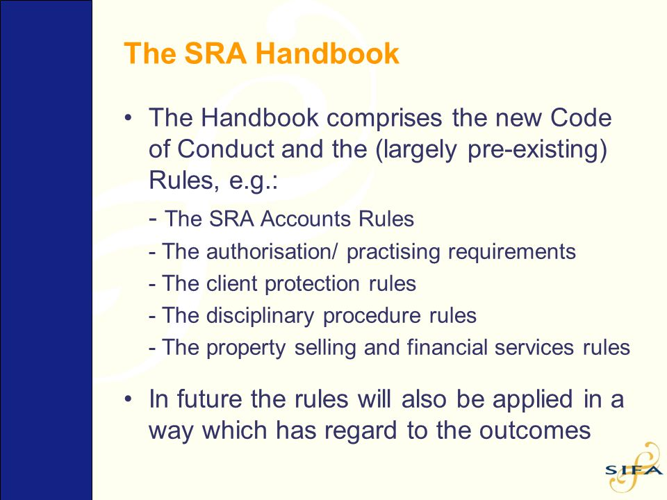 The SRA Handbook The Handbook comprises the new Code of Conduct and the (largely pre-existing) Rules, e.g.: - The SRA Accounts Rules - The authorisati