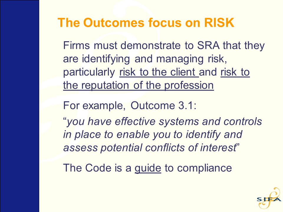 The Outcomes focus on RISK Firms must demonstrate to SRA that they are identifying and managing risk, particularly risk to the client and risk to the