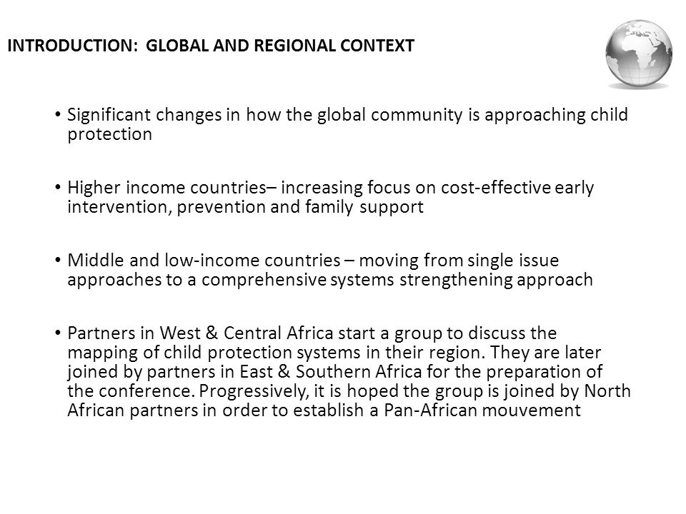 INTRODUCTION: GLOBAL AND REGIONAL CONTEXT Significant changes in how the global community is approaching child protection Higher income countries– increasing focus on cost-effective early intervention, prevention and family support Middle and low-income countries – moving from single issue approaches to a comprehensive systems strengthening approach Partners in West & Central Africa start a group to discuss the mapping of child protection systems in their region.