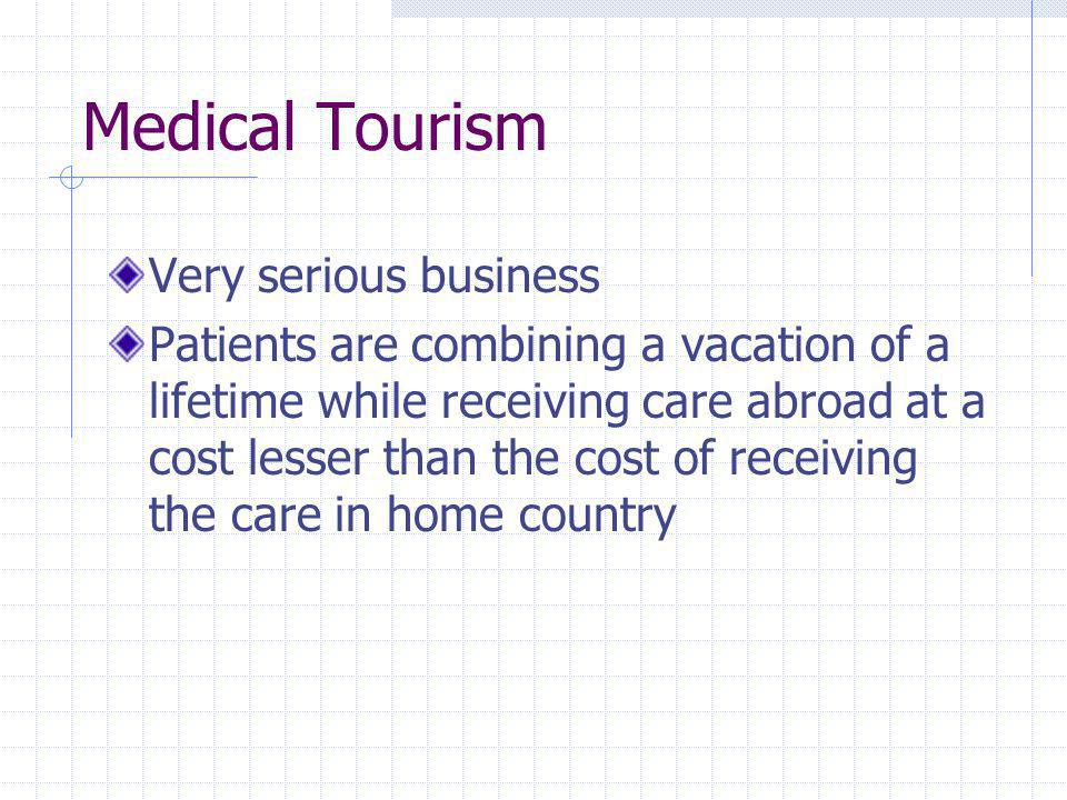 Medical Tourism Very serious business Patients are combining a vacation of a lifetime while receiving care abroad at a cost lesser than the cost of receiving the care in home country