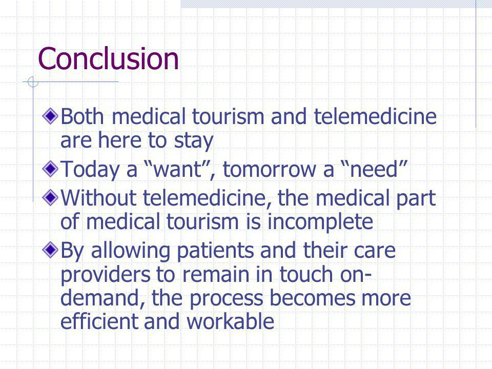 Conclusion Both medical tourism and telemedicine are here to stay Today a want , tomorrow a need Without telemedicine, the medical part of medical tourism is incomplete By allowing patients and their care providers to remain in touch on- demand, the process becomes more efficient and workable