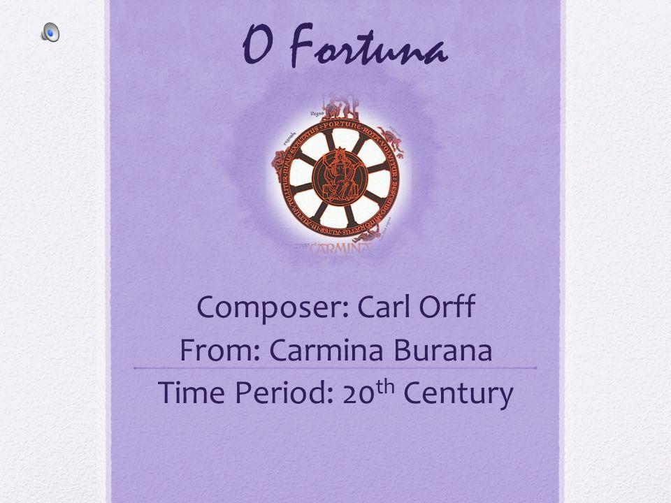 O Fortuna Composer: Carl Orff From: Carmina Burana Time Period: 20 th Century