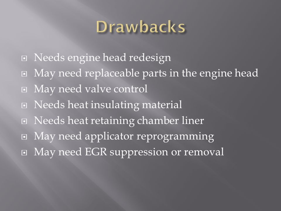  Needs engine head redesign  May need replaceable parts in the engine head  May need valve control  Needs heat insulating material  Needs heat retaining chamber liner  May need applicator reprogramming  May need EGR suppression or removal