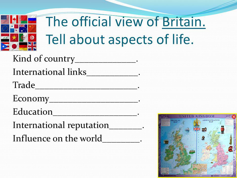 The official view of Britain. Tell about aspects of life. Kind of country_____________. International links___________. Trade______________________. E