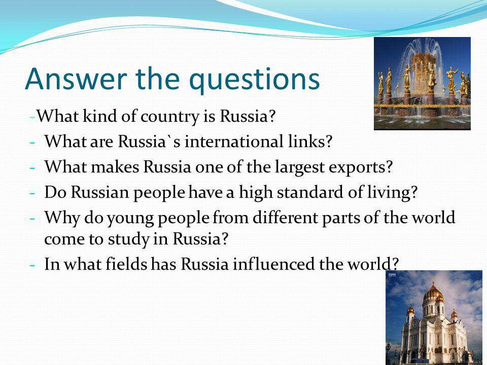 Answer the questions -What kind of country is Russia? - What are Russia`s international links? - What makes Russia one of the largest exports? - Do Ru