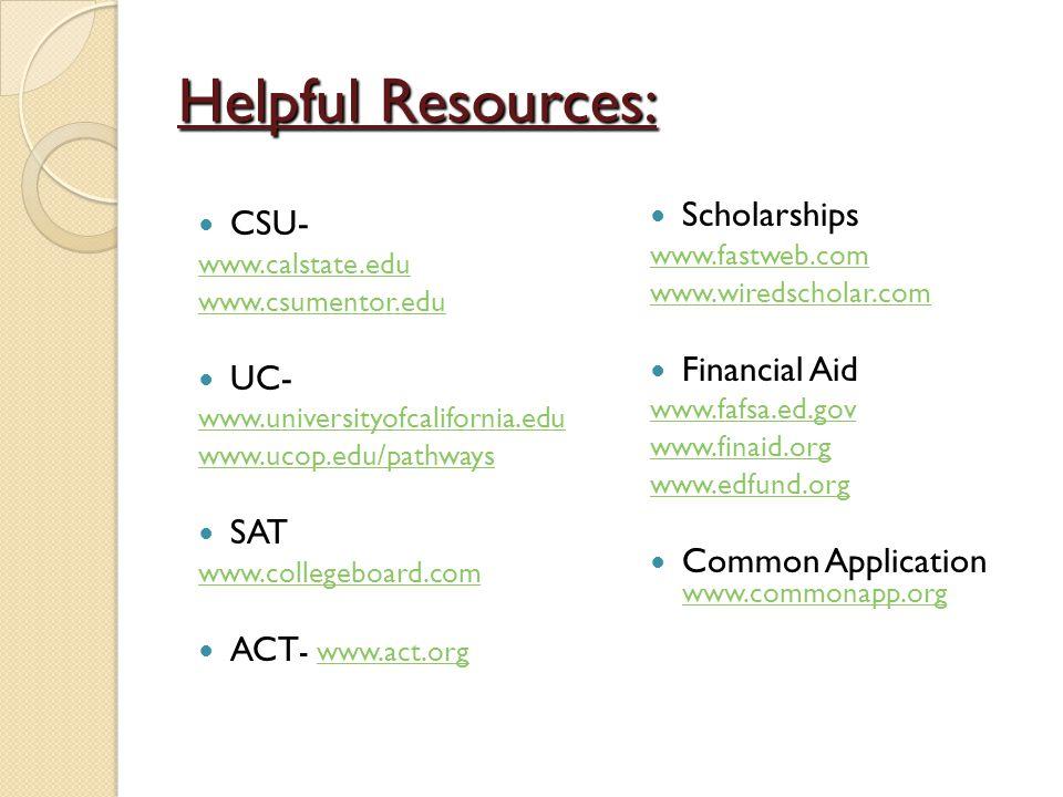 Helpful Resources: CSU- www.calstate.edu www.csumentor.edu UC- www.universityofcalifornia.edu www.ucop.eduwww.ucop.edu/pathways SAT www.collegeboard.cwww.collegeboard.com ACT - www.act.orgwww.act.org Scholarships www.fastweb.com www.wiredscholar.com Financial Aid www.fafsa.ed.gov www.finaid.org www.edfund.org Common Application www.commonapp.org www.commonapp.org