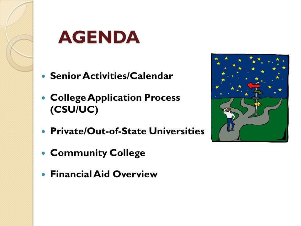 AGENDA Senior Activities/Calendar College Application Process (CSU/UC) Private/Out-of-State Universities Community College Financial Aid Overview