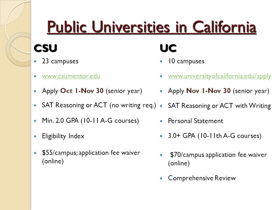 Public Universities in California UC 10 campuses www.universityofcalifornia.edu/apply www.universityofcalifornia.edu/apply Apply Nov 1-Nov 30 (senior year) SAT Reasoning or ACT with Writing Personal Statement 3.0+ GPA (10-11th A-G courses) $70/campus application fee waiver (online) Comprehensive ReviewCSU 23 campuses www.csumentor.edu Apply Oct 1-Nov 30 (senior year) SAT Reasoning or ACT (no writing req.) Min.