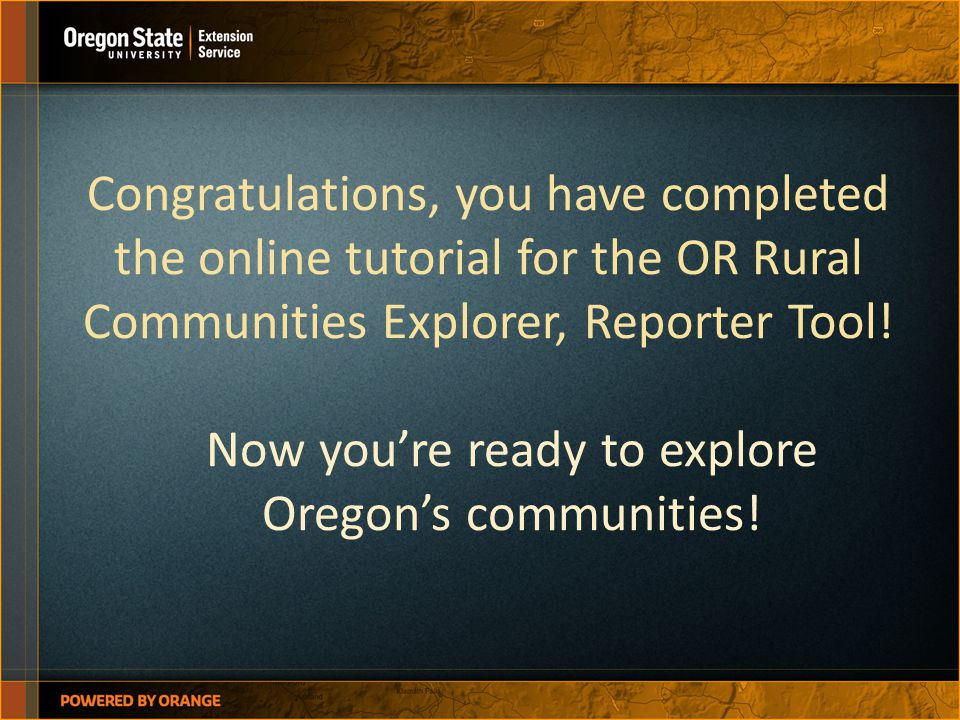 Congratulations, you have completed the online tutorial for the OR Rural Communities Explorer, Reporter Tool! Now you're ready to explore Oregon's com