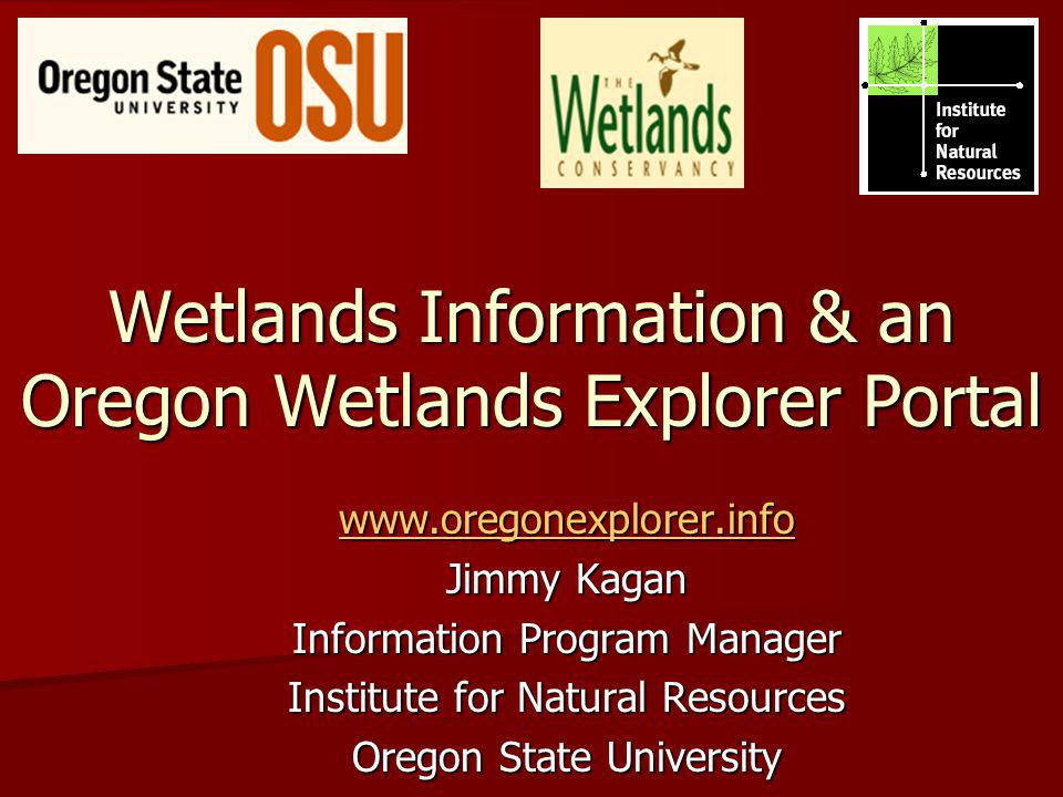 Wetlands Information & an Oregon Wetlands Explorer Portal www.oregonexplorer.info Jimmy Kagan Information Program Manager Institute for Natural Resour