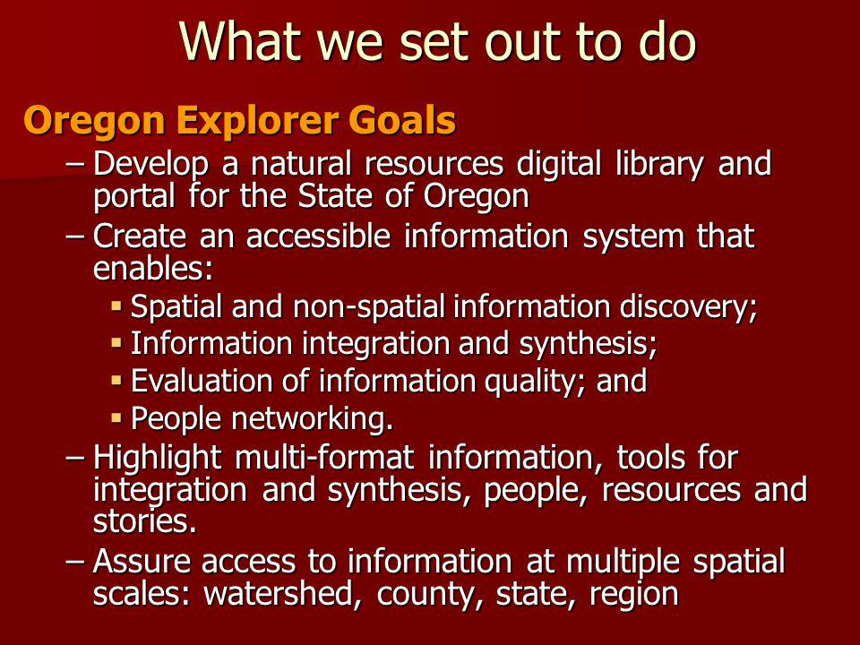 What we set out to do Oregon Explorer Goals –Develop a natural resources digital library and portal for the State of Oregon –Create an accessible info