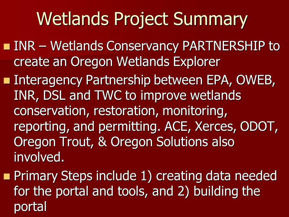 Wetland Information Development Integrate Conservation Priorities Integrate Conservation Priorities –Oregon's Greatest Wetlands (OGW) – expand with: –ODFW Conservation Priority Areas –TNC's Conservation Portfolio sites General Wetlands Information General Wetlands Information –Classifications and Guides –Wetland Species Maps and Data Maps and Data –Wetlands Standard –NWI