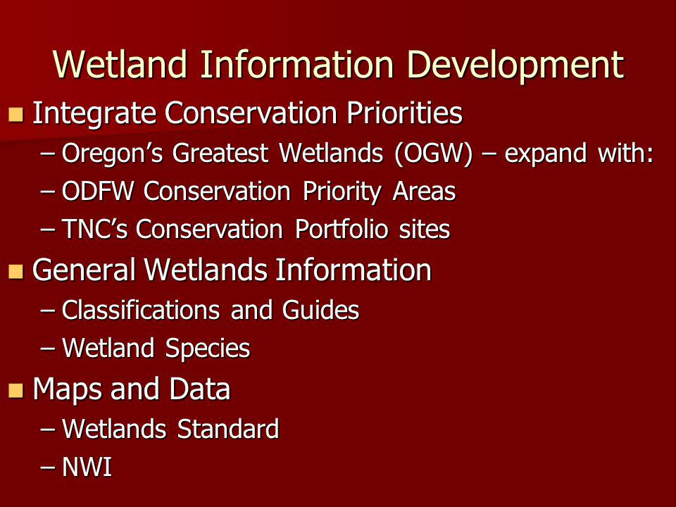 Wetland Information Development Integrate Conservation Priorities Integrate Conservation Priorities –Oregon's Greatest Wetlands (OGW) – expand with: –ODFW Conservation Priority Areas –TNC's Conservation Portfolio sites General Wetlands Information General Wetlands Information –Classifications and Guides –Wetland Species Maps and Data Maps and Data –Wetlands Standard –NWI