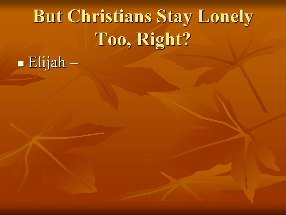 But Christians Stay Lonely Too, Right? Elijah – Elijah –