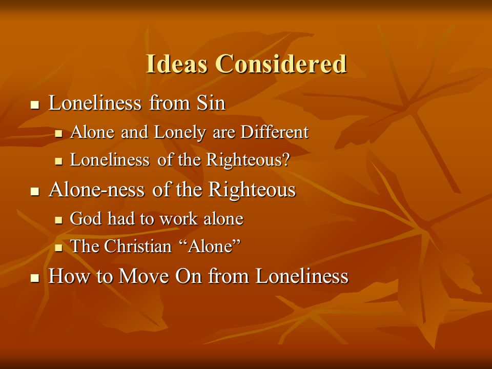 Ideas Considered Loneliness from Sin Loneliness from Sin Alone and Lonely are Different Alone and Lonely are Different Loneliness of the Righteous.