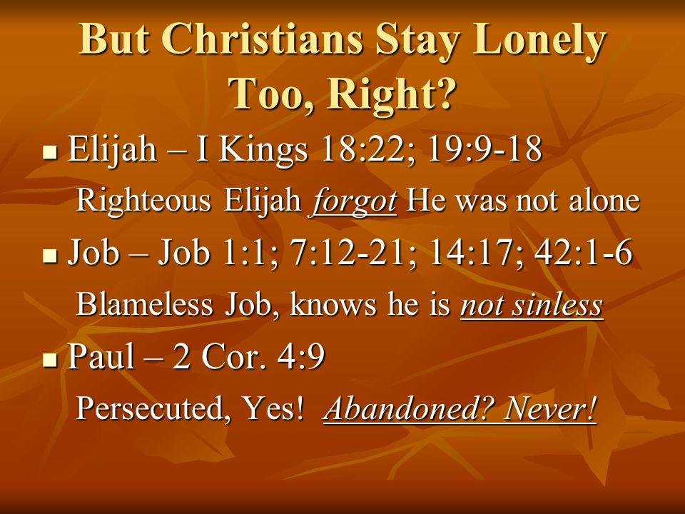 But Christians Stay Lonely Too, Right? Elijah – I Kings 18:22; 19:9-18 Elijah – I Kings 18:22; 19:9-18 Righteous Elijah forgot He was not alone Job –