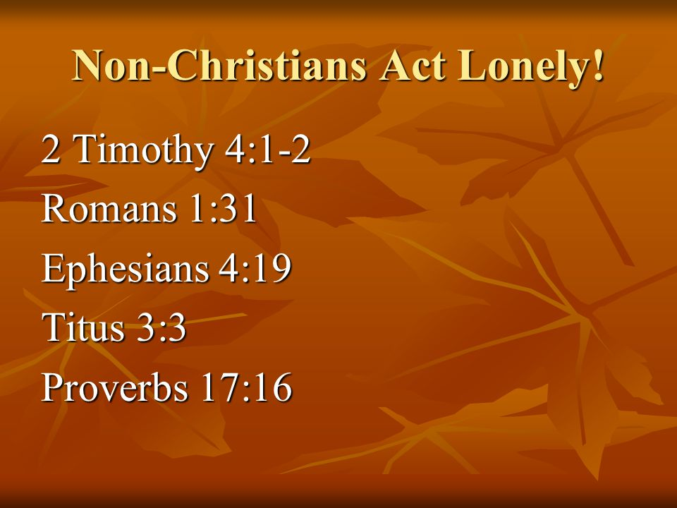 Non-Christians Act Lonely! 2 Timothy 4:1-2 Romans 1:31 Ephesians 4:19 Titus 3:3 Proverbs 17:16